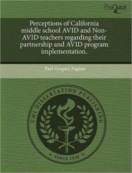 Perceptions Of California Middle School Avid And Non-Avid Teachers Regarding Their Partnership And Avid Program Implementation.