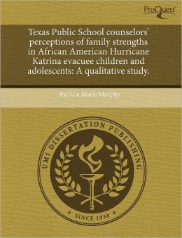 Texas Public School Counselors' Perceptions Of Family Strengths In African American Hurricane Katrina Evacuee Children And Adolescents