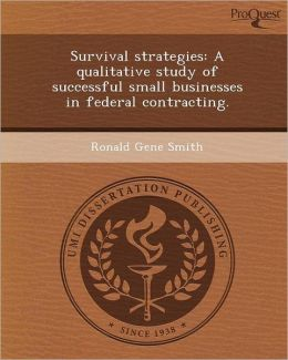 Survival strategies: A qualitative study of successful small businesses in federal contracting.