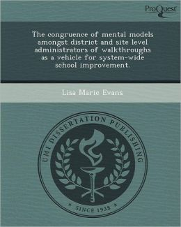 The congruence of mental models amongst district and site level administrators of walkthroughs as a vehicle for system-wide school improvement.