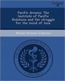 Pacific dreams: The Institute of Pacific Relations and the struggle for the mind of Asia.