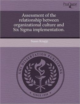 Assessment Of The Relationship Between Organizational Culture And Six Sigma Implementation.
