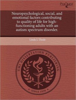 Neuropsychological, Social, And Emotional Factors Contributing To Quality Of Life For High-Functioning Adults With An Autism Spectrum Disorder.