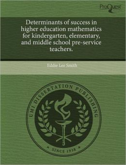 Determinants Of Success In Higher Education Mathematics For Kindergarten, Elementary, And Middle School Pre-Service Teachers.