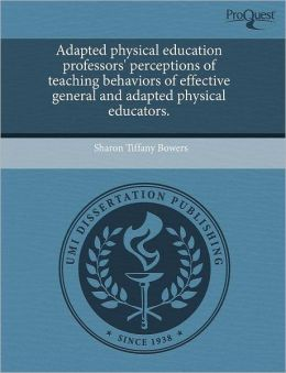 Adapted Physical Education Professors' Perceptions Of Teaching Behaviors Of Effective General And Adapted Physical Educators.