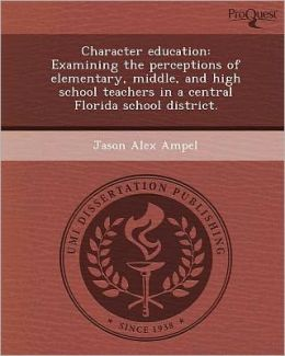 Character education: Examining the perceptions of elementary, middle, and high school teachers in a central Florida school district.