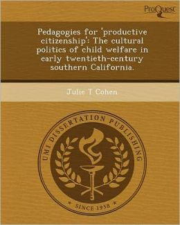 Pedagogies for 'productive citizenship': The cultural politics of child welfare in early twentieth-century southern California.