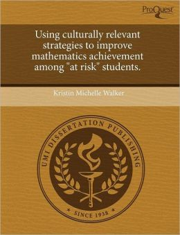 Using Culturally Relevant Strategies To Improve Mathematics Achievement Among At Risk Students.