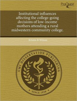 Institutional Influences Affecting The College-Going Decisions Of Low-Income Mothers Attending A Rural Midwestern Community College.