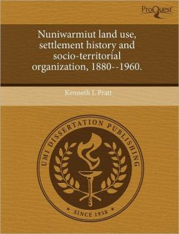 Nuniwarmiut Land Use, Settlement History And Socio-Territorial Organization, 1880--1960.