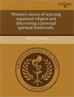 Women's Stories Of Rejecting Organized Religion And Discovering A Personal Spiritual Framework.