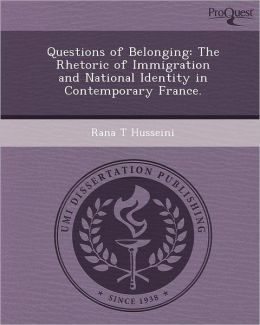 Questions of Belonging: The Rhetoric of Immigration and National Identity in Contemporary France.