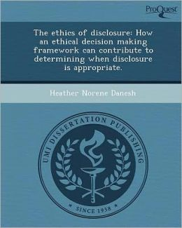 The ethics of disclosure: How an ethical decision making framework can contribute to determining when disclosure is appropriate.