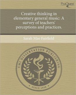 Creative thinking in elementary general music: A survey of teachers' perceptions and practices.
