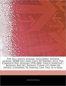 The Fall (band) Albums, including: Interim (album), 50,000 Fall Fans Can't Be Wrong, 2g+2, The Complete Peel Sessions 1978-2004, Touch Sensitive... Bootleg Box Set, Totale's Turns (it's Now Or Never), Liverpool 78, Seminal Live, Fall In A Hole
