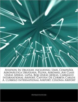 Aviation In Uruguay, including: Uair, Compa&ntilde&iacutea Aeron&aacuteutica Uruguaya, Pluna, Aerom&aacutes, Air Class L&iacuteneas A reas, Lapsa, Bqb L&iacuteneas A reas, Carrasco ... International Airport, Colonia Airport Hephaestus Books
