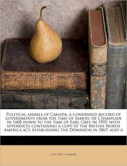 Political annals of Canada; a condensed record of governments from the time of Samuel de Champlain in 1608 down to the time of Earl Grey in 1905; with appendices containing a copy of the British North America act, establishing the Dominion in 1867; also a