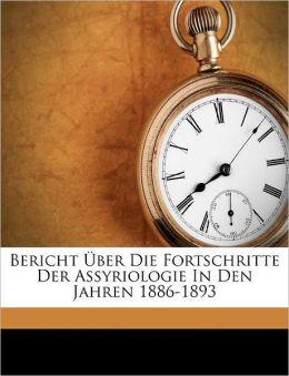 Bericht ber Die Fortschritte Der Assyriologie In Den Jahren 1886-1893