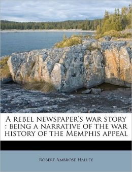 A rebel newspaper's war story: being a narrative of the war history of the Memphis appeal Robert Ambrose Halley