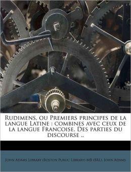 Rudimens, ou Premiers principes de la langue Latine: combines avec ceux de la langue Francoise. Des parties du discourse ..