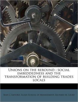 Unions on the rebound: social embeddedness and the transformation of building trades locals