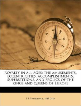 Royalty in all ages; the amusements, eccentricities, accomplishments, superstitions, and frolics of the kings and queens of Europe