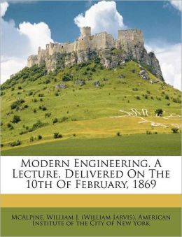 Modern Engineering. A Lecture, Delivered On The 10th Of February, 1869