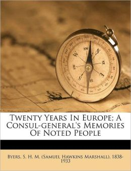 Twenty Years In Europe; A Consul-General's Memories Of Noted People