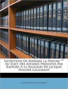 Entretiens De Madame La Prieure *** Au Sujet Des Affaires Pr Sentes Par Rapport La Religion De Jacques Philippe Lallemant