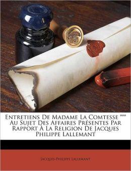 Entretiens De Madame La Comtesse *** Au Sujet Des Affaires Pr Sentes Par Rapport La Religion De Jacques Philippe Lallemant