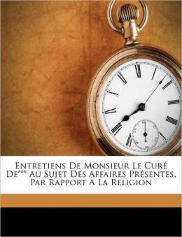 Entretiens De Monsieur Le Cur De*** Au Sujet Des Affaires Pr sentes, Par Rapport La Religion