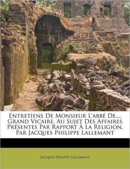 Entretiens De Monsieur L'abb De..., Grand Vicaire, Au Sujet Des Affaires Pr sentes Par Rapport La Religion, Par Jacques Philippe Lallemant