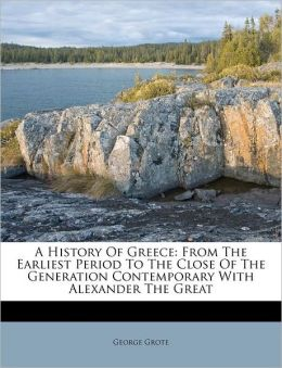 A History Of Greece: From The Earliest Period To The Close Of The Generation Contemporary With Alexander The Great