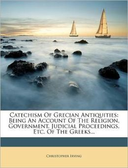 Catechism Of Grecian Antiquities: Being An Account Of The Religion, Government, Judicial Proceedings, Etc. Of The Greeks...