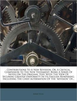 Contributions To A New Revision, Or, A Critical Companion To The New Testament: Being A Series Of Notes On The Original Text, With The View Of Securing Greater Uniformity In Its English Rendering, Including The Chief Alternation Of The