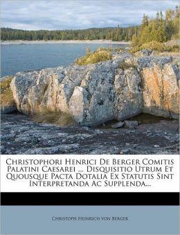 Christophori Henrici De Berger Comitis Palatini Caesarei ... Disquisitio Utrum Et Quousque Pacta Dotalia Ex Statutis Sint Interpretanda Ac Supplenda...