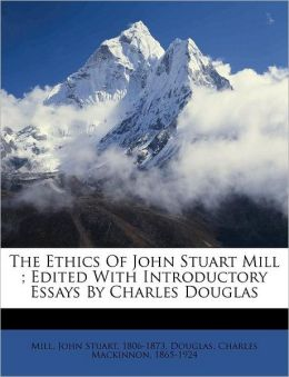 The Ethics Of John Stuart Mill ; Edited With Introductory Essays By Charles Douglas