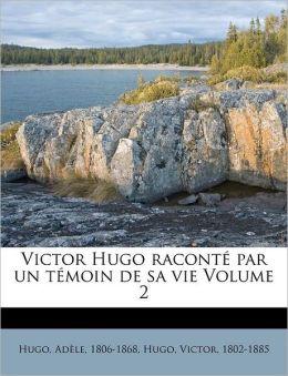 Victor Hugo racont par un t moin de sa vie Volume 2