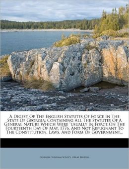 A Digest Of The English Statutes Of Force In The State Of Georgia: Containing All The Statutes Of A General Nature Which Were