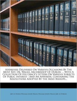 Addresses Delivered On Various Occasions By The Most Rev. Dr. Walsh, Archbishop Of Dublin: ... With A Collection Of His Grace's Letters On Various Subjects Of Public Interest : And An Appendix, Containing The Resolutions Adopted By The Irish Bishops...