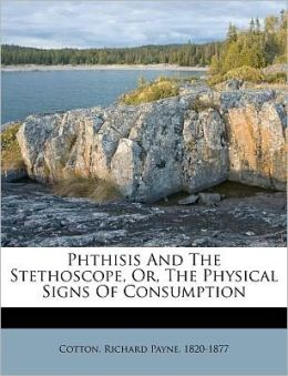 Phthisis And The Stethoscope, Or, The Physical Signs Of Consumption