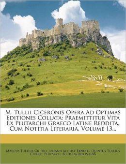 M. Tullii Ciceronis Opera Ad Optimas Editiones Collata: Praemittitur Vita Ex Plutarchi Graeco Latine Reddita, Cum Notitia Literaria, Volume 13...