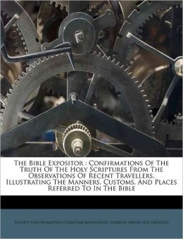 The Bible Expositor: Confirmations Of The Truth Of The Holy Scriptures From The Observations Of Recent Travellers, Illustrating The Manners, Customs, And Places Referred To In The Bible