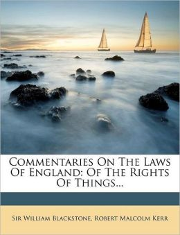 Commentaries on the Laws of England: Of the Rights of Things...