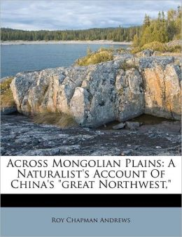 Across Mongolian Plains: A Naturalist's Account Of China's