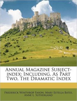 Annual Magazine Subject-index: Including, As Part Two, The Dramatic Index