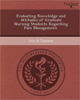 Evaluating Knowledge and Attitudes of Graduate Nursing Students Regarding Pain Management.