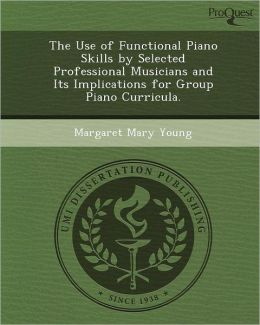 The Use of Functional Piano Skills by Selected Professional Musicians and Its Implications for Group Piano Curricula.