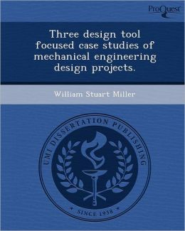 Three design tool focused case studies of mechanical engineering design projects.