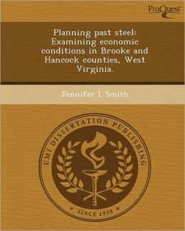 Planning past steel: Examining economic conditions in Brooke and Hancock counties, West Virginia.